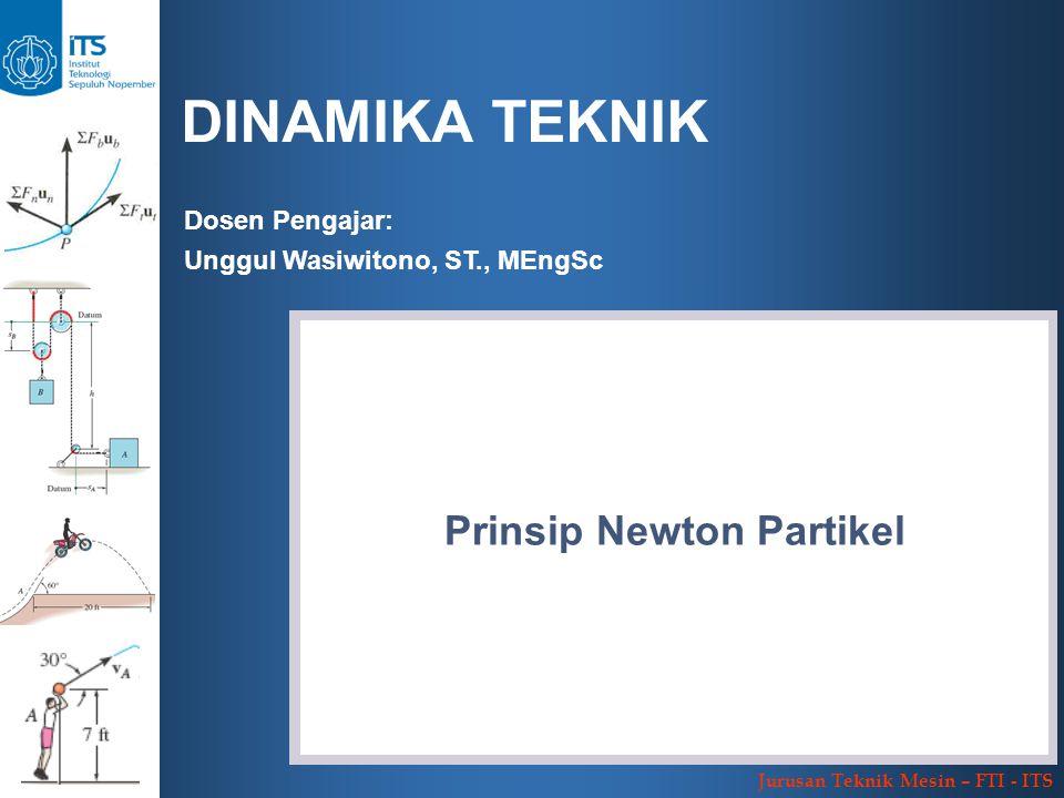 DINAMIKA TEKNIK Jurusan Teknik Mesin – FTI - ITS Dosen Pengajar: Unggul Wasiwitono, ST., MEngSc Prinsip Newton Partikel
