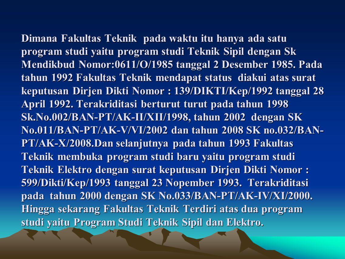Dimana Fakultas Teknik pada waktu itu hanya ada satu program studi yaitu program studi Teknik Sipil dengan Sk Mendikbud Nomor:0611/O/1985 tanggal 2 Desember 1985.