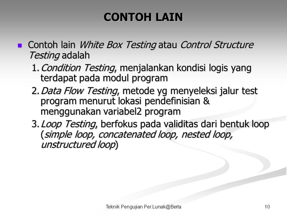 10Teknik Pengujian Per.Lunak@Berta CONTOH LAIN  Contoh lain White Box Testing atau Control Structure Testing adalah 1.Condition Testing, menjalankan kondisi logis yang terdapat pada modul program 2.Data Flow Testing, metode yg menyeleksi jalur test program menurut lokasi pendefinisian & menggunakan variabel2 program 3.Loop Testing, berfokus pada validitas dari bentuk loop (simple loop, concatenated loop, nested loop, unstructured loop)