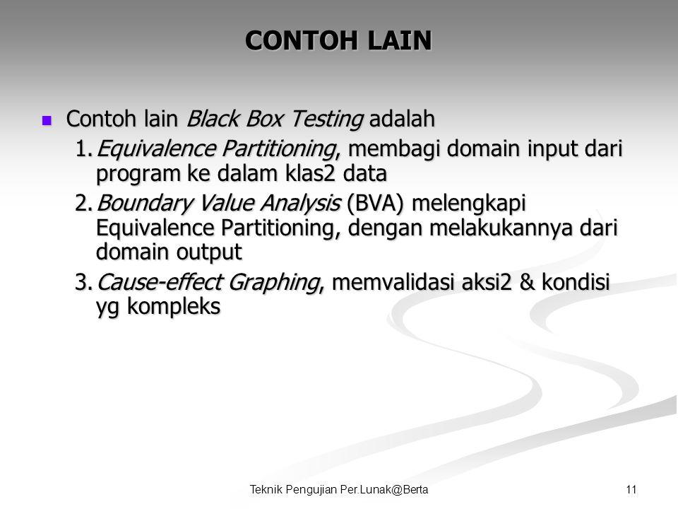 11Teknik Pengujian Per.Lunak@Berta CONTOH LAIN  Contoh lain Black Box Testing adalah 1.Equivalence Partitioning, membagi domain input dari program ke dalam klas2 data 2.Boundary Value Analysis (BVA) melengkapi Equivalence Partitioning, dengan melakukannya dari domain output 3.Cause-effect Graphing, memvalidasi aksi2 & kondisi yg kompleks