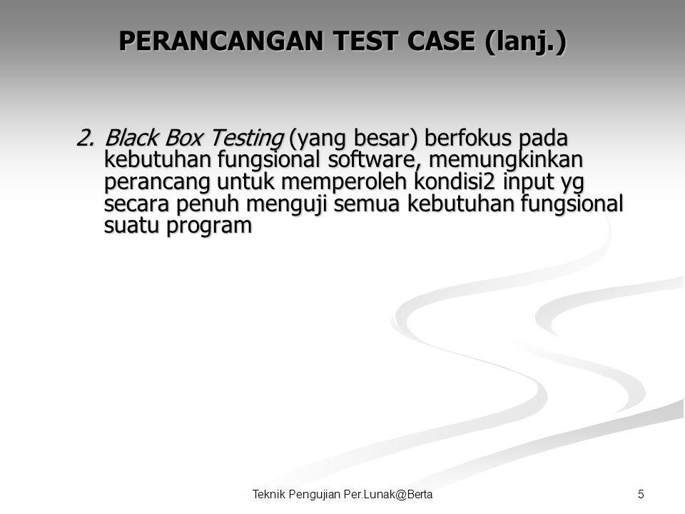 5Teknik Pengujian Per.Lunak@Berta PERANCANGAN TEST CASE (lanj.) 2.Black Box Testing (yang besar) berfokus pada kebutuhan fungsional software, memungkinkan perancang untuk memperoleh kondisi2 input yg secara penuh menguji semua kebutuhan fungsional suatu program
