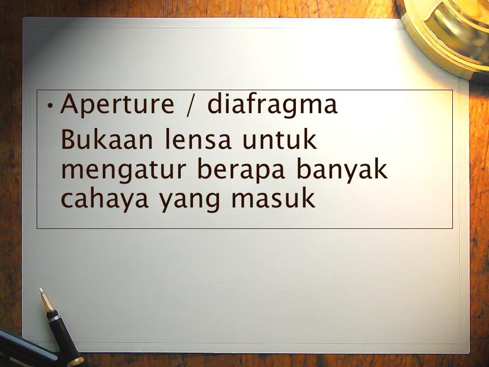 •A•Aperture / diafragma Bukaan lensa untuk mengatur berapa banyak cahaya yang masuk