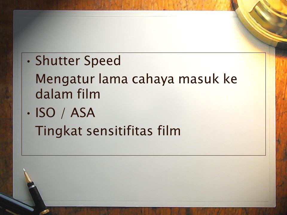 •S•Shutter Speed Mengatur lama cahaya masuk ke dalam film •I•ISO / ASA Tingkat sensitifitas film