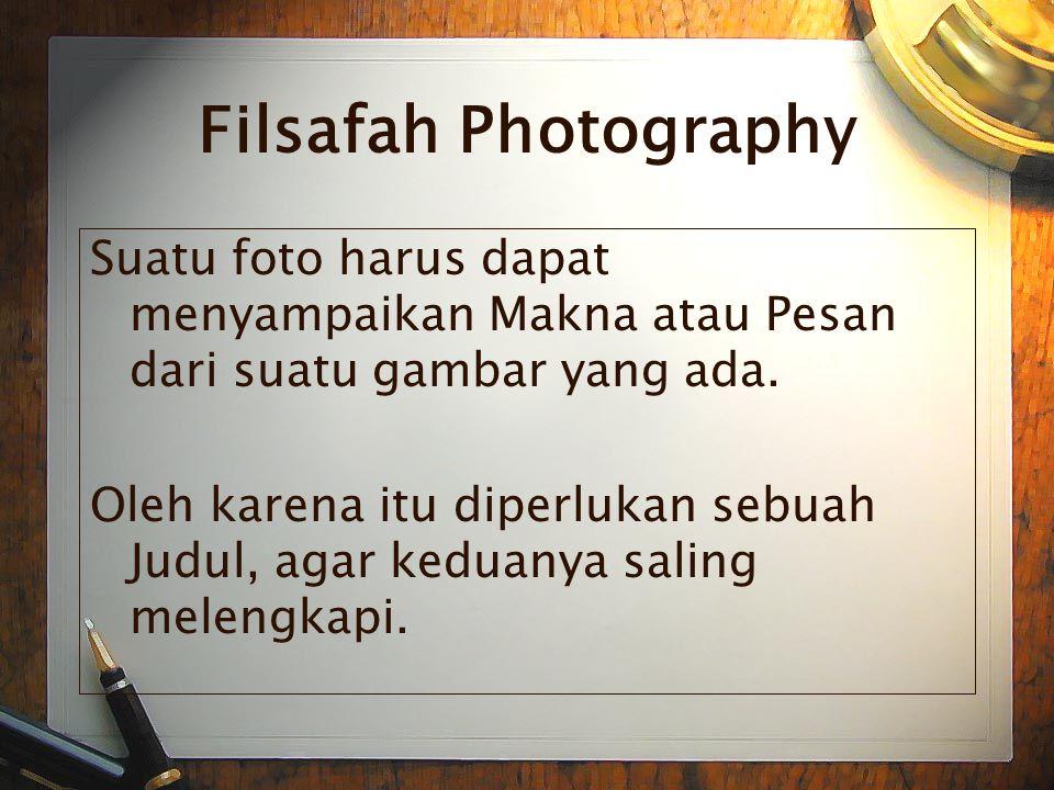 Filsafah Photography Suatu foto harus dapat menyampaikan Makna atau Pesan dari suatu gambar yang ada.