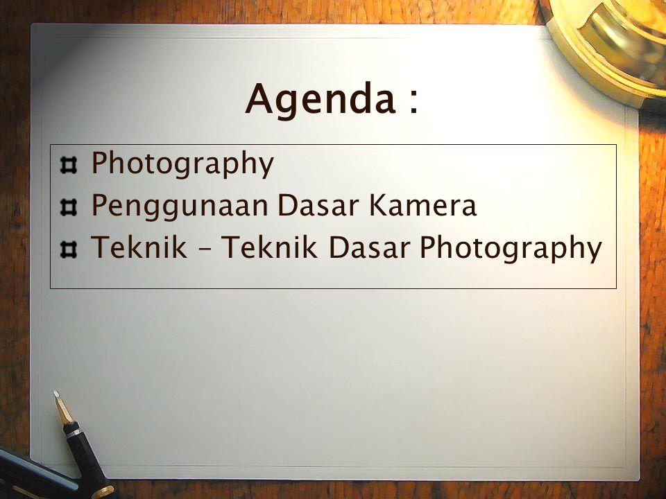 Agenda : Photography Penggunaan Dasar Kamera Teknik – Teknik Dasar Photography