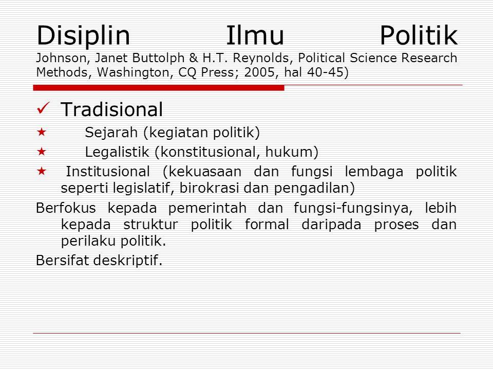 Disiplin Ilmu Politik Johnson, Janet Buttolph & H.T. Reynolds, Political Science Research Methods, Washington, CQ Press; 2005, hal 40-45)  Tradisiona