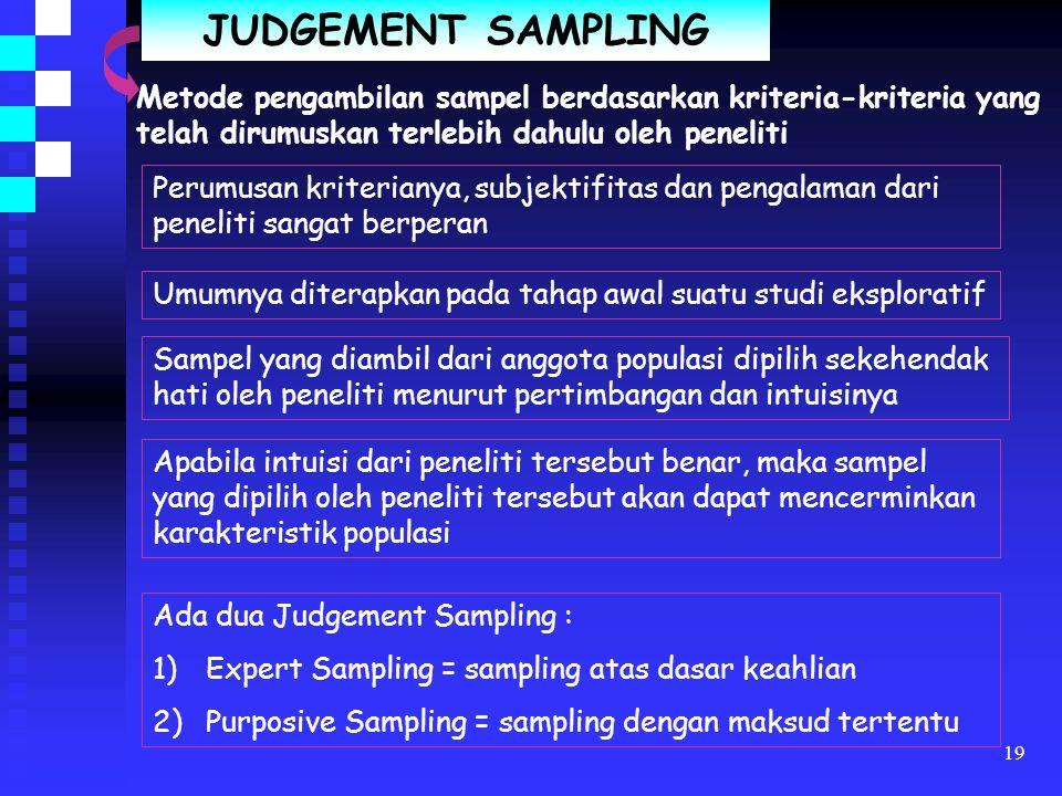 18 CONVINIENCE SAMPLING Metode pengambilan sampel berdasarkan pada keterbatasan elemen dan kemudahan untuk mendapatkannya Sample diambil/terpilih kare