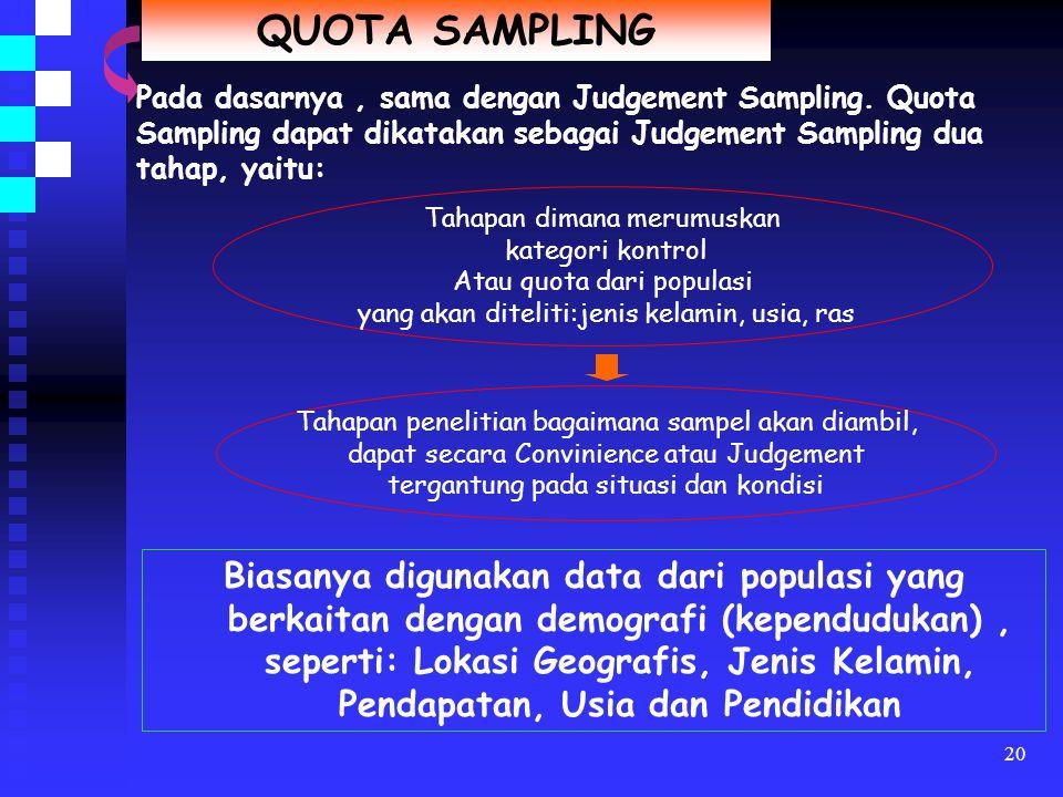 19 JUDGEMENT SAMPLING Metode pengambilan sampel berdasarkan kriteria-kriteria yang telah dirumuskan terlebih dahulu oleh peneliti Perumusan kriterianya, subjektifitas dan pengalaman dari peneliti sangat berperan Umumnya diterapkan pada tahap awal suatu studi eksploratif Sampel yang diambil dari anggota populasi dipilih sekehendak hati oleh peneliti menurut pertimbangan dan intuisinya Apabila intuisi dari peneliti tersebut benar, maka sampel yang dipilih oleh peneliti tersebut akan dapat mencerminkan karakteristik populasi Ada dua Judgement Sampling : 1)Expert Sampling = sampling atas dasar keahlian 2)Purposive Sampling = sampling dengan maksud tertentu
