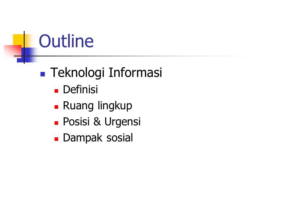 Outline  Teknologi Informasi  Definisi  Ruang lingkup  Posisi & Urgensi  Dampak sosial