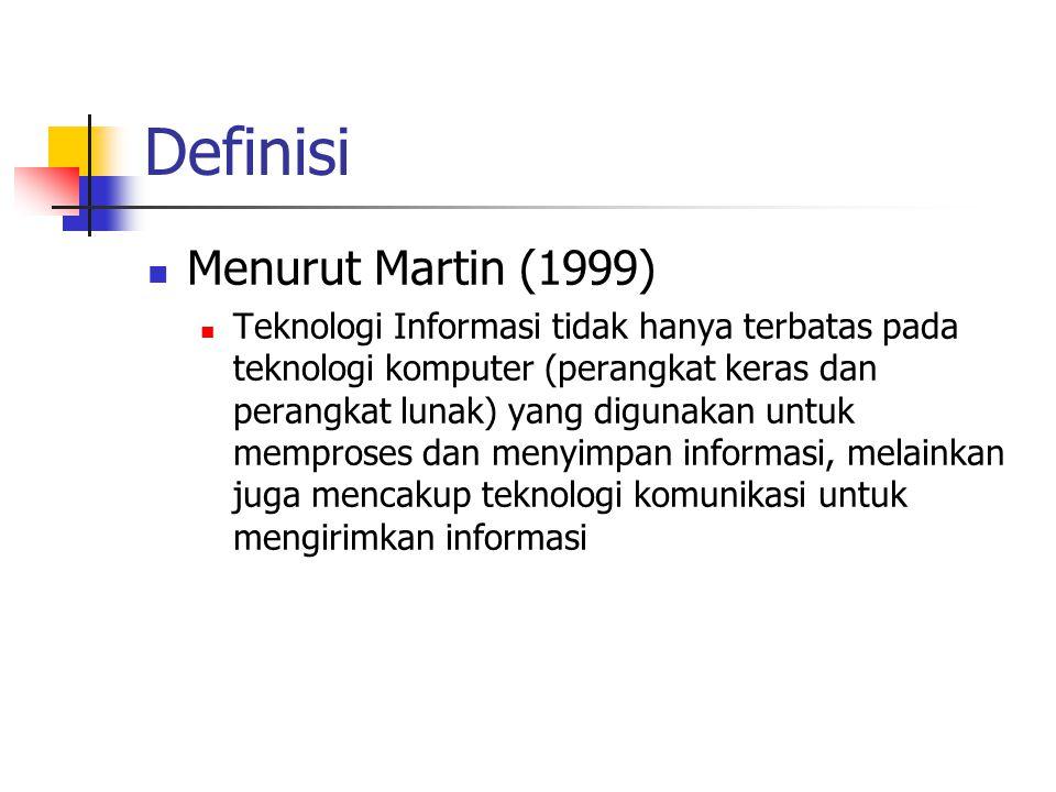 Definisi  Menurut Martin (1999)  Teknologi Informasi tidak hanya terbatas pada teknologi komputer (perangkat keras dan perangkat lunak) yang digunakan untuk memproses dan menyimpan informasi, melainkan juga mencakup teknologi komunikasi untuk mengirimkan informasi
