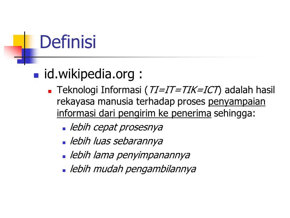 Definisi  id.wikipedia.org :  Teknologi Informasi (TI=IT=TIK=ICT) adalah hasil rekayasa manusia terhadap proses penyampaian informasi dari pengirim ke penerima sehingga:  lebih cepat prosesnya  lebih luas sebarannya  lebih lama penyimpanannya  lebih mudah pengambilannya