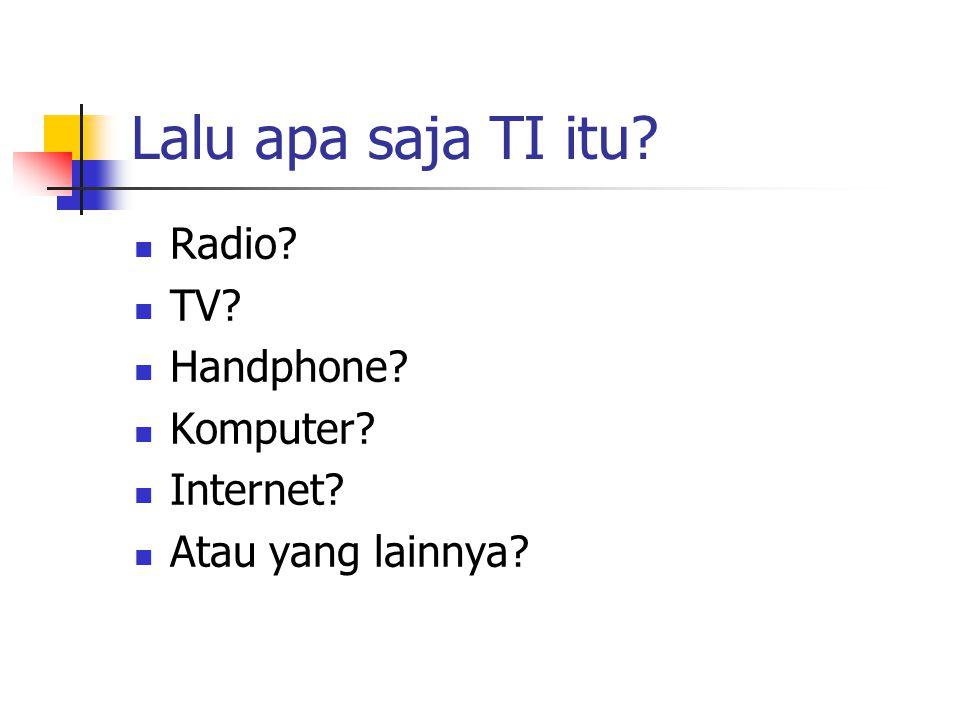 Lalu apa saja TI itu?  Radio?  TV?  Handphone?  Komputer?  Internet?  Atau yang lainnya?