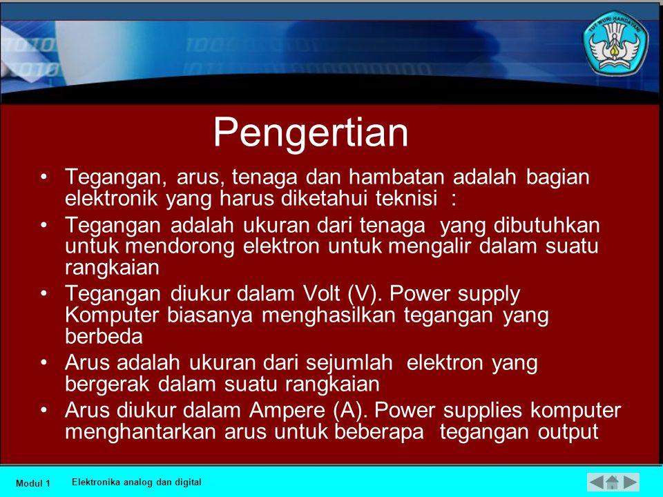Hukum Listrik dan Ohm •Ada 4 bagian dasar dari listrik : •Voltage / Tegangan (V) •Current/ Arus (I) •Power/Tenaga (P) •Resistance/ Hambatan (R) Modul 1 Elektronika analog dan digital