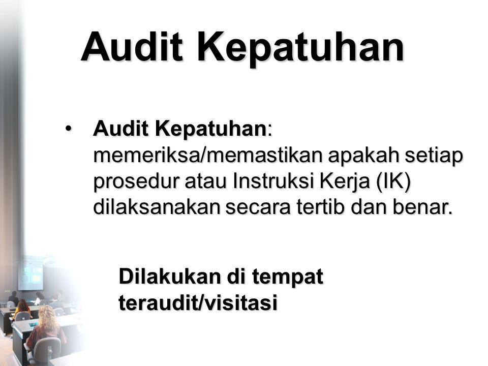 Audit Kepatuhan •Audit Kepatuhan: memeriksa/memastikan apakah setiap prosedur atau Instruksi Kerja (IK) dilaksanakan secara tertib dan benar.