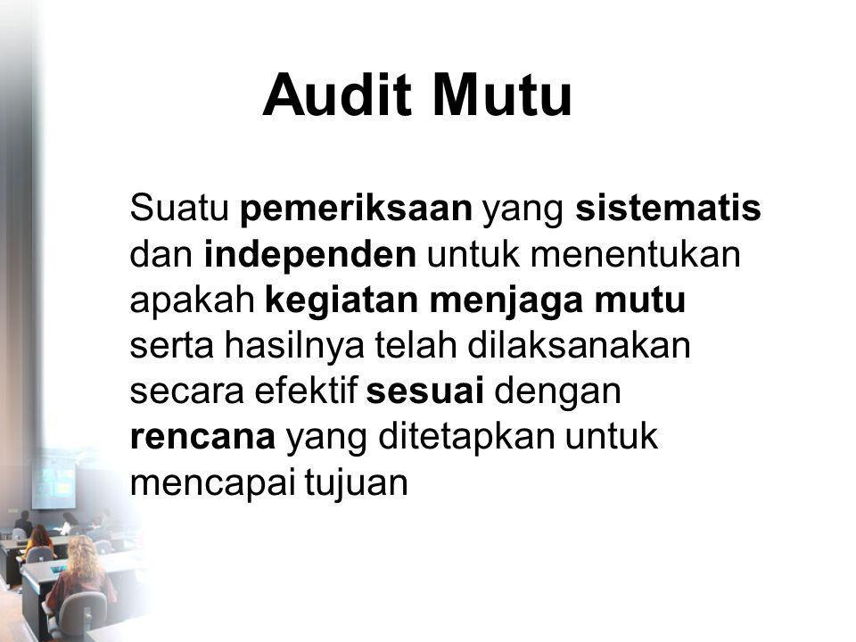 Audit Mutu Suatu pemeriksaan yang sistematis dan independen untuk menentukan apakah kegiatan menjaga mutu serta hasilnya telah dilaksanakan secara efektif sesuai dengan rencana yang ditetapkan untuk mencapai tujuan