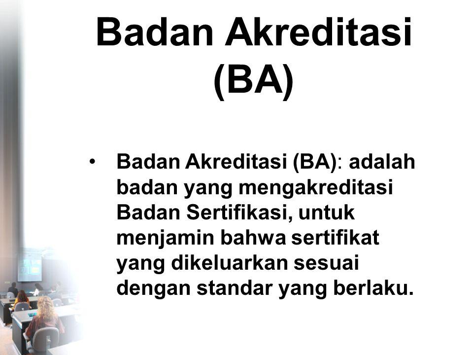 Badan Akreditasi (BA) •Badan Akreditasi (BA): adalah badan yang mengakreditasi Badan Sertifikasi, untuk menjamin bahwa sertifikat yang dikeluarkan sesuai dengan standar yang berlaku.