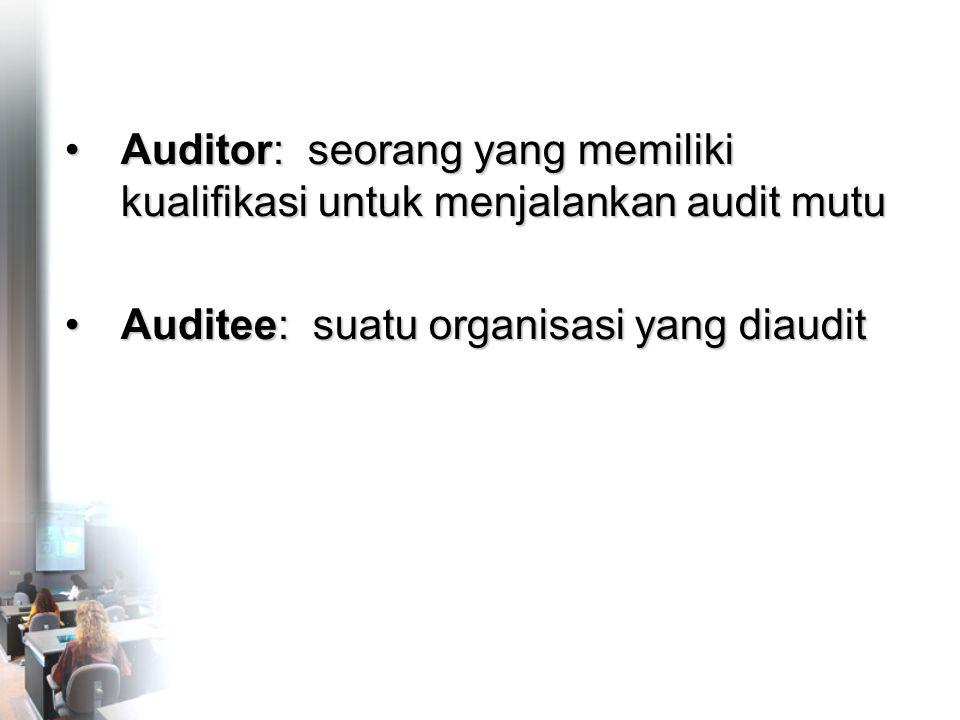 •Auditor: seorang yang memiliki kualifikasi untuk menjalankan audit mutu •Auditee: suatu organisasi yang diaudit •Auditor: seorang yang memiliki kualifikasi untuk menjalankan audit mutu •Auditee: suatu organisasi yang diaudit