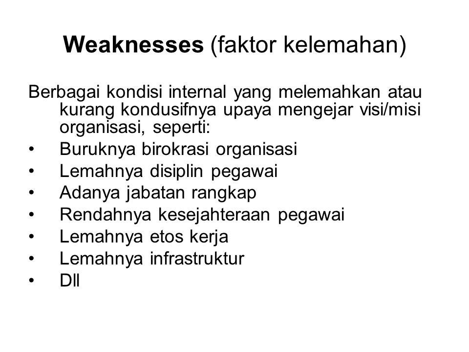 Weaknesses (faktor kelemahan) Berbagai kondisi internal yang melemahkan atau kurang kondusifnya upaya mengejar visi/misi organisasi, seperti: •Burukny
