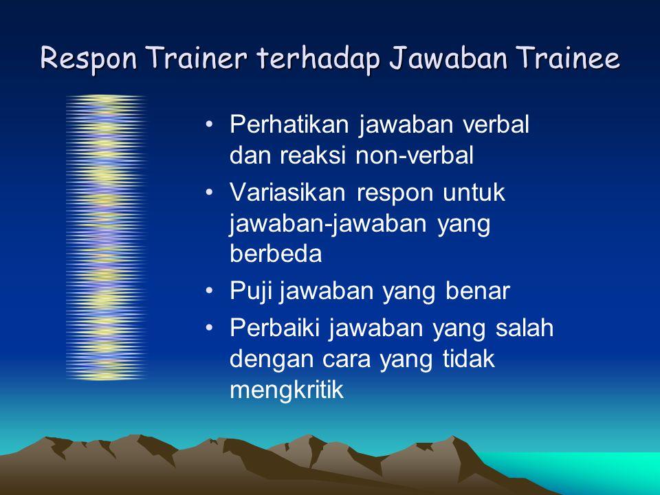 Respon Trainer terhadap Jawaban Trainee •Perhatikan jawaban verbal dan reaksi non-verbal •Variasikan respon untuk jawaban-jawaban yang berbeda •Puji j