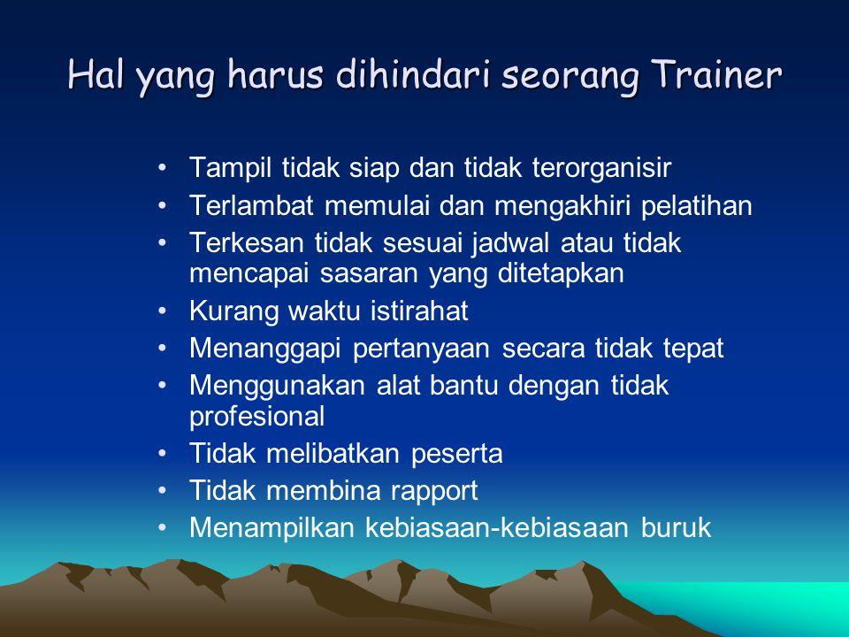 Hal yang harus dihindari seorang Trainer •Tampil tidak siap dan tidak terorganisir •Terlambat memulai dan mengakhiri pelatihan •Terkesan tidak sesuai