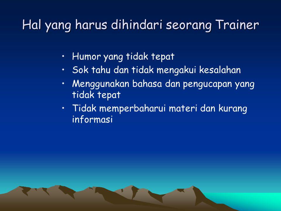 Hal yang harus dihindari seorang Trainer •Humor yang tidak tepat •Sok tahu dan tidak mengakui kesalahan •Menggunakan bahasa dan pengucapan yang tidak
