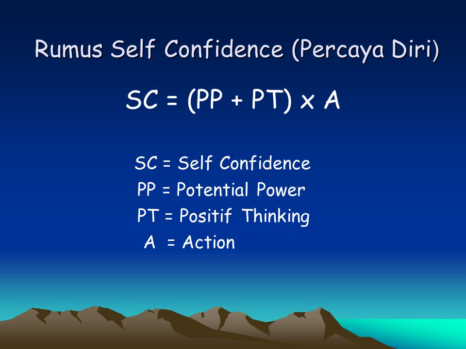 Rumus Self Confidence (Percaya Diri ) SC = (PP + PT) x A SC = Self Confidence PP = Potential Power PT = Positif Thinking A = Action