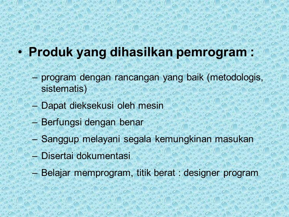 •Produk yang dihasilkan pemrogram : –program dengan rancangan yang baik (metodologis, sistematis) –Dapat dieksekusi oleh mesin –Berfungsi dengan benar –Sanggup melayani segala kemungkinan masukan –Disertai dokumentasi –Belajar memprogram, titik berat : designer program