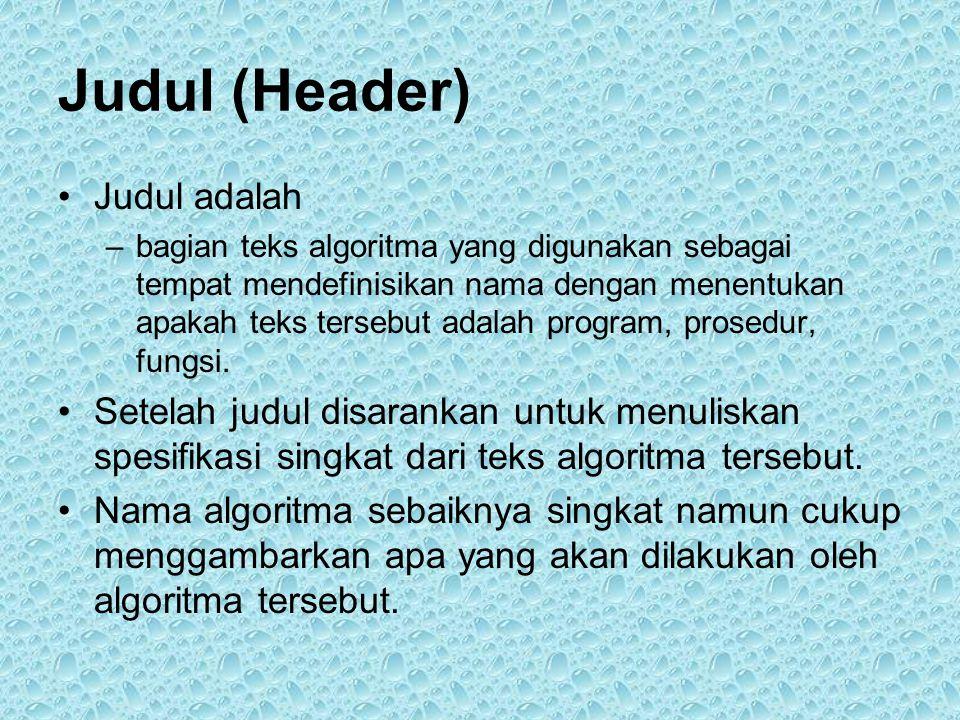 Judul (Header) •Judul adalah –bagian teks algoritma yang digunakan sebagai tempat mendefinisikan nama dengan menentukan apakah teks tersebut adalah program, prosedur, fungsi.