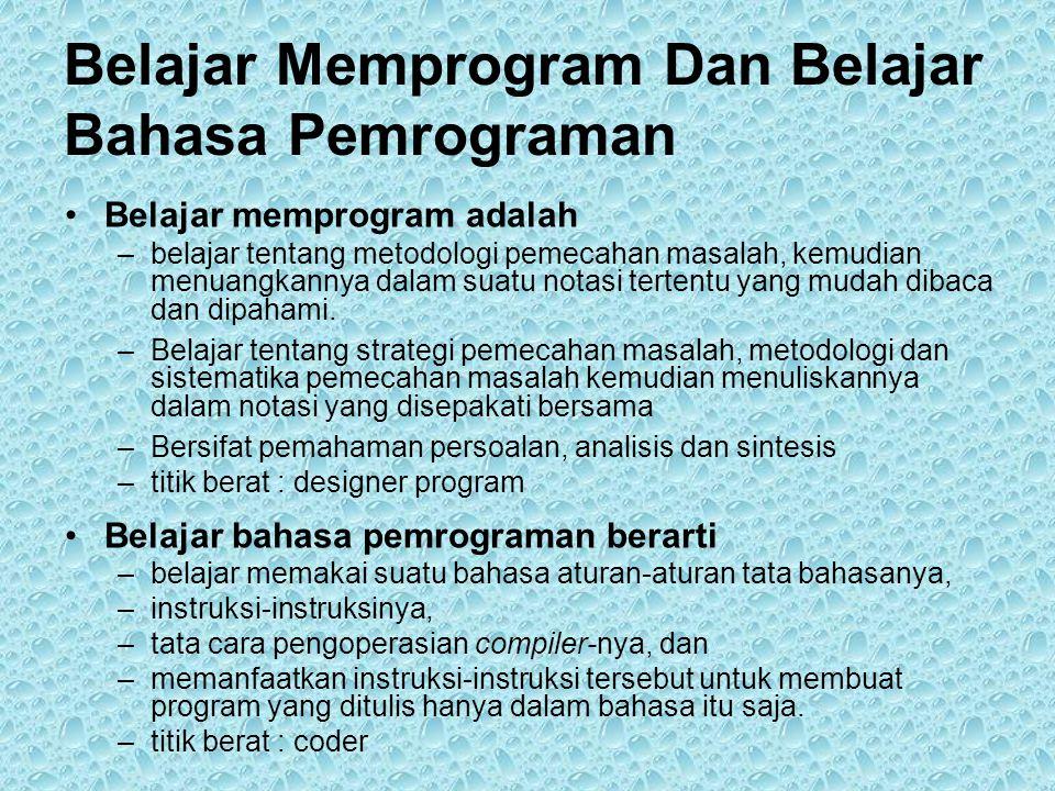 Belajar Memprogram Dan Belajar Bahasa Pemrograman •Belajar memprogram adalah –belajar tentang metodologi pemecahan masalah, kemudian menuangkannya dalam suatu notasi tertentu yang mudah dibaca dan dipahami.