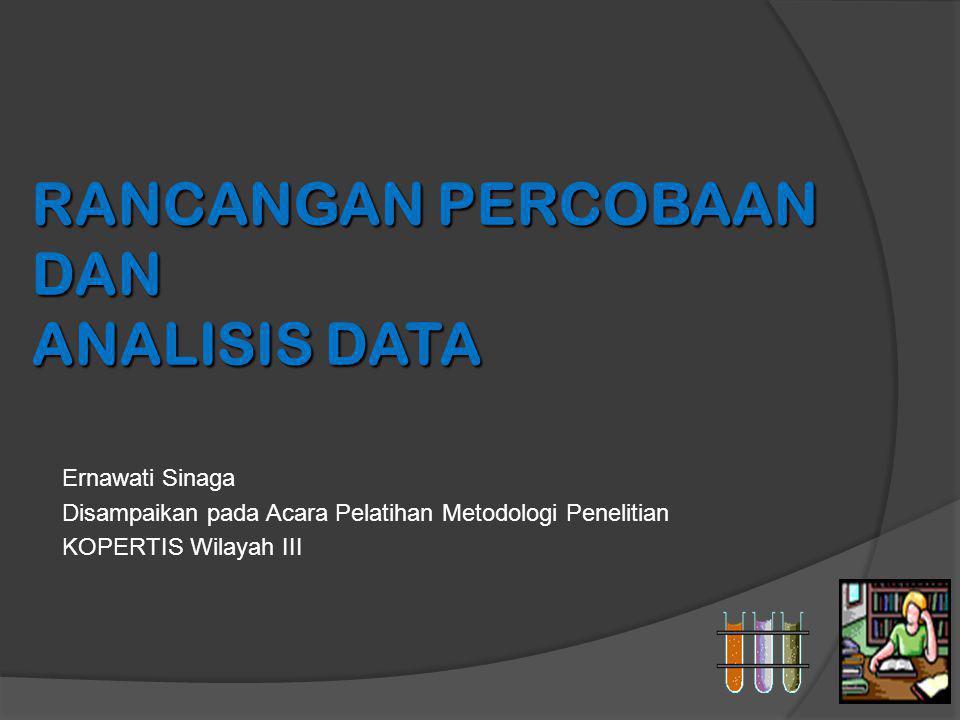 RANCANGAN PERCOBAAN DAN ANALISIS DATA Ernawati Sinaga Disampaikan pada Acara Pelatihan Metodologi Penelitian KOPERTIS Wilayah III