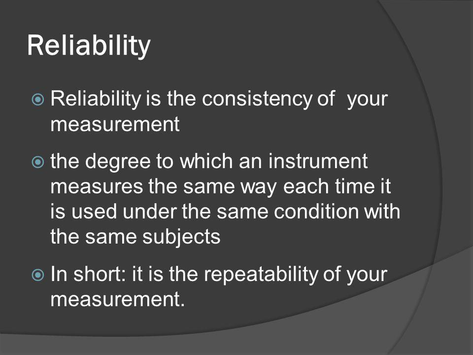 Reliability  Reliability is the consistency of your measurement  the degree to which an instrument measures the same way each time it is used under the same condition with the same subjects  In short: it is the repeatability of your measurement.