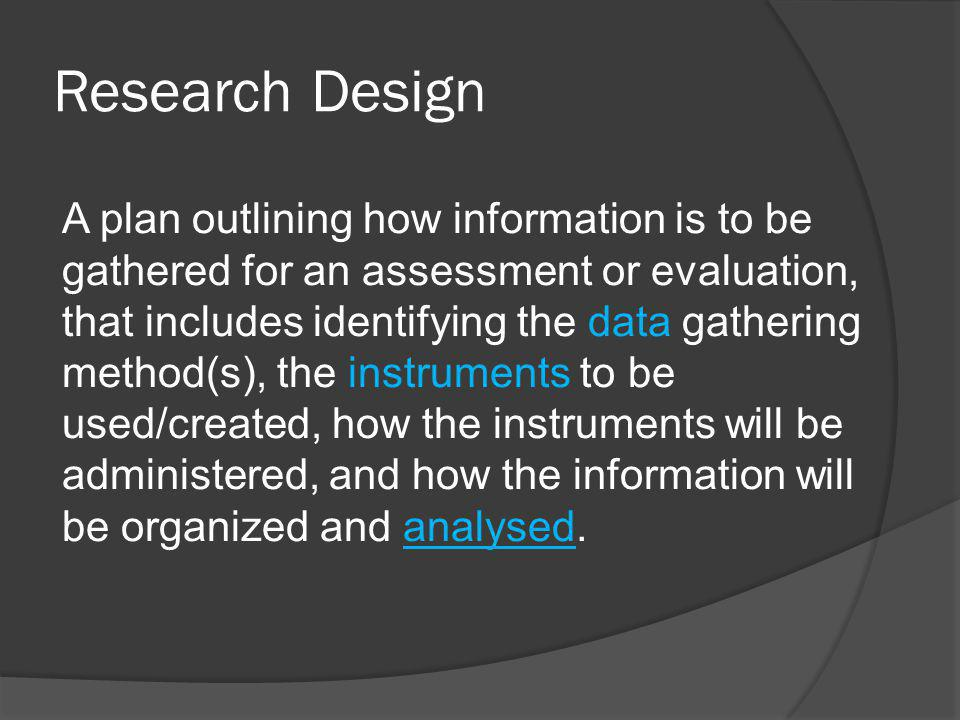 Research Design A plan outlining how information is to be gathered for an assessment or evaluation, that includes identifying the data gathering method(s), the instruments to be used/created, how the instruments will be administered, and how the information will be organized and analysed.