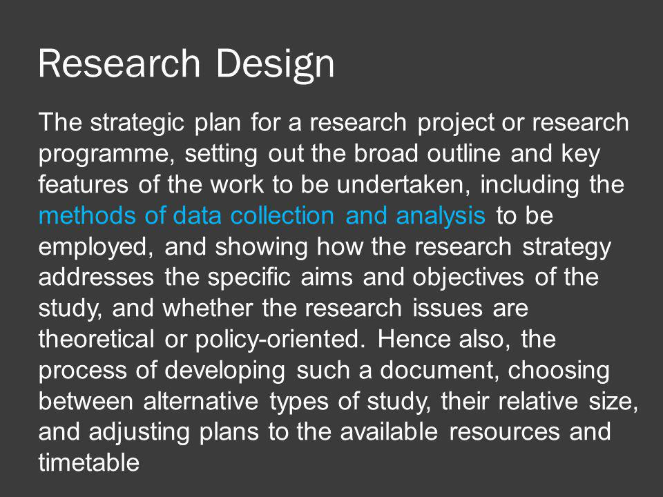 Research Design The strategic plan for a research project or research programme, setting out the broad outline and key features of the work to be undertaken, including the methods of data collection and analysis to be employed, and showing how the research strategy addresses the specific aims and objectives of the study, and whether the research issues are theoretical or policy-oriented.