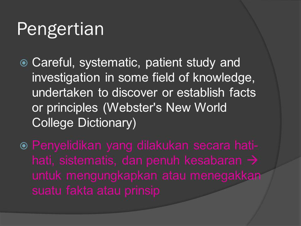 Pengertian  Careful, systematic, patient study and investigation in some field of knowledge, undertaken to discover or establish facts or principles