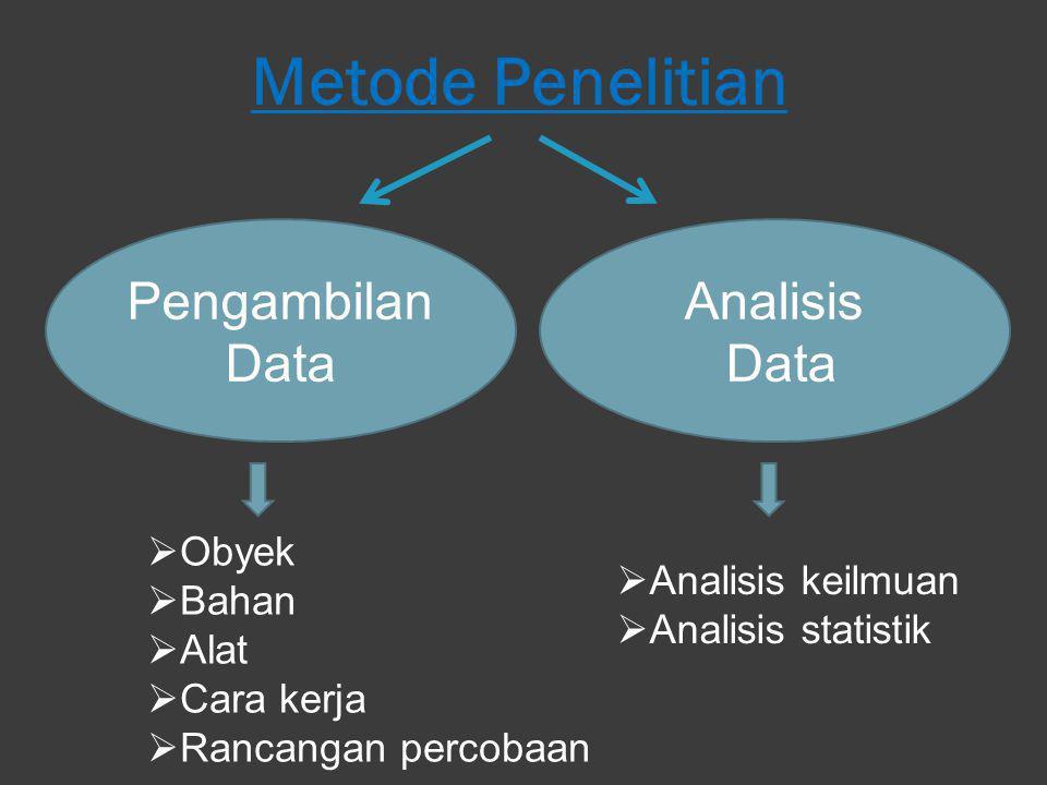 Metode Penelitian Pengambilan Data Analisis Data  Obyek  Bahan  Alat  Cara kerja  Rancangan percobaan  Analisis keilmuan  Analisis statistik