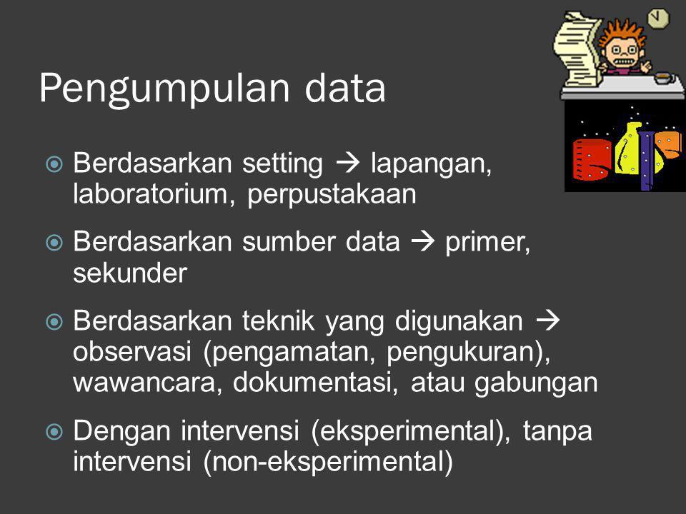 Pengumpulan data  Berdasarkan setting  lapangan, laboratorium, perpustakaan  Berdasarkan sumber data  primer, sekunder  Berdasarkan teknik yang d