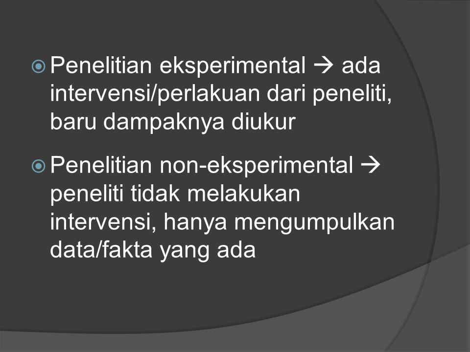  Penelitian eksperimental  ada intervensi/perlakuan dari peneliti, baru dampaknya diukur  Penelitian non-eksperimental  peneliti tidak melakukan i