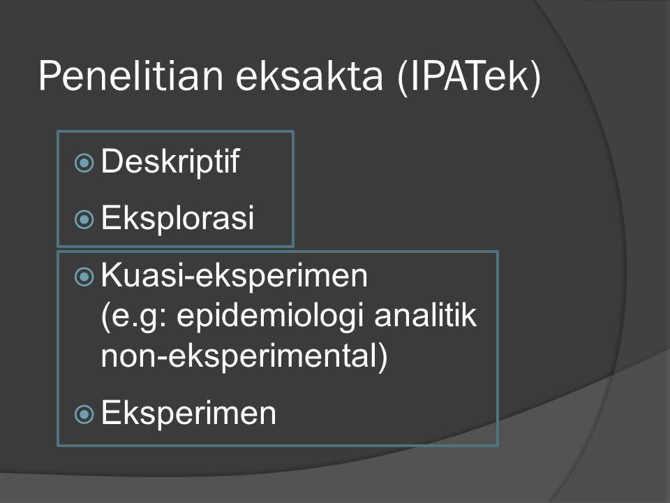 Penelitian eksakta (IPATek)  Deskriptif  Eksplorasi  Kuasi-eksperimen (e.g: epidemiologi analitik non-eksperimental)  Eksperimen