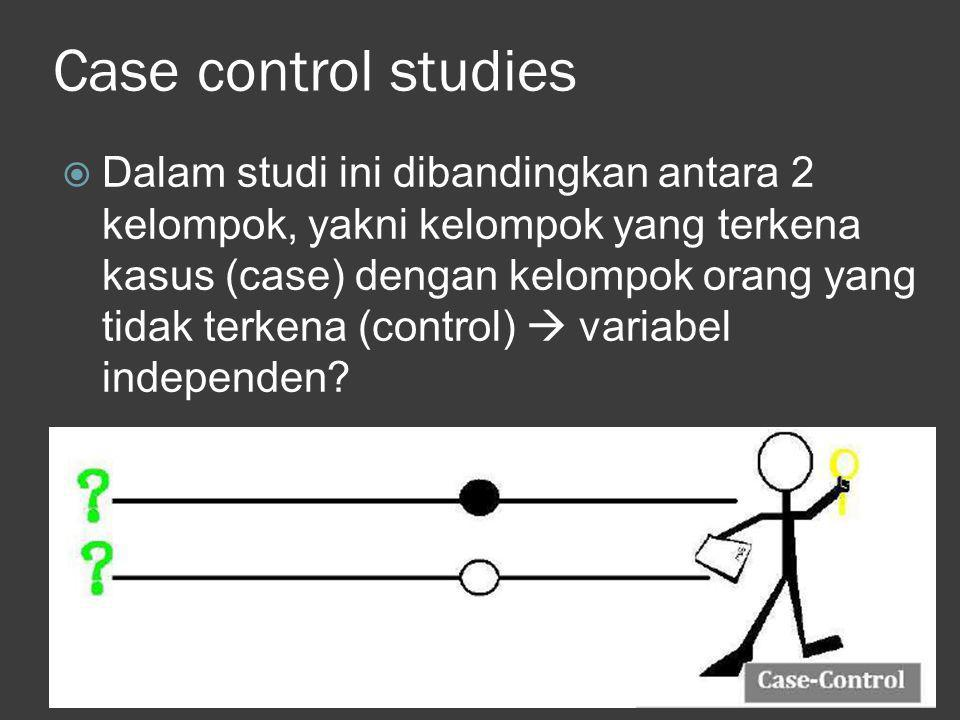 Case control studies  Dalam studi ini dibandingkan antara 2 kelompok, yakni kelompok yang terkena kasus (case) dengan kelompok orang yang tidak terke
