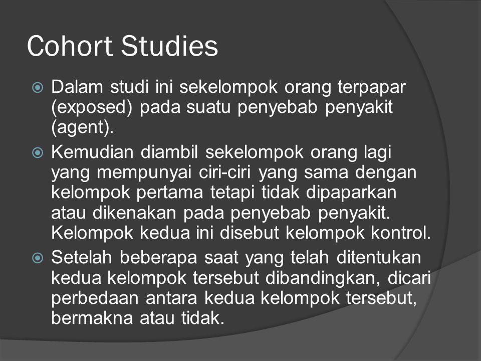 Cohort Studies  Dalam studi ini sekelompok orang terpapar (exposed) pada suatu penyebab penyakit (agent).  Kemudian diambil sekelompok orang lagi ya