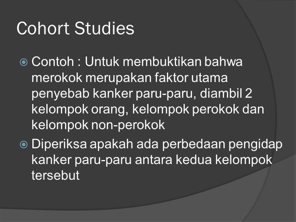 Cohort Studies  Contoh : Untuk membuktikan bahwa merokok merupakan faktor utama penyebab kanker paru-paru, diambil 2 kelompok orang, kelompok perokok