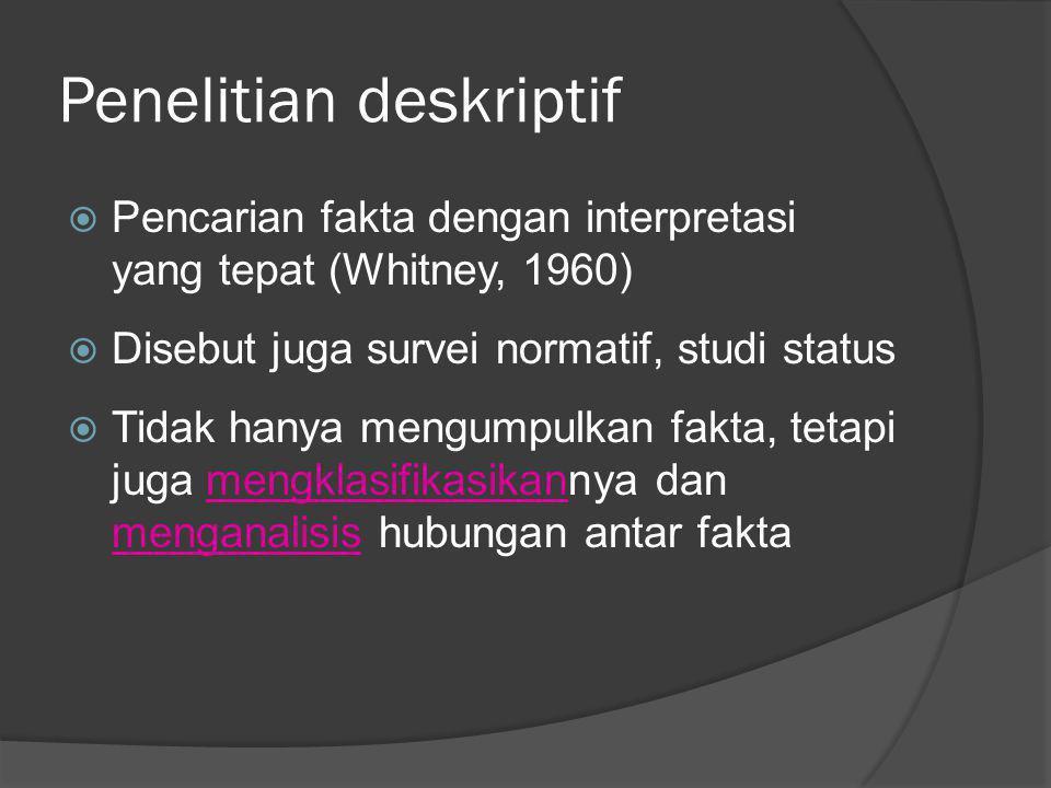 Penelitian deskriptif  Pencarian fakta dengan interpretasi yang tepat (Whitney, 1960)  Disebut juga survei normatif, studi status  Tidak hanya meng