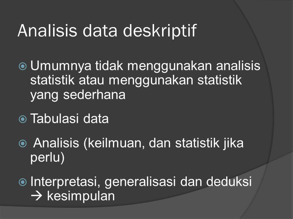 Analisis data deskriptif  Umumnya tidak menggunakan analisis statistik atau menggunakan statistik yang sederhana  Tabulasi data  Analisis (keilmuan