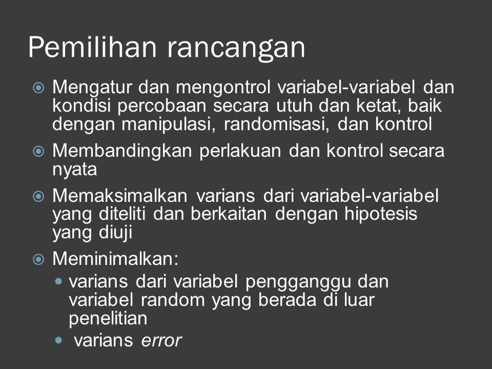 Pemilihan rancangan  Mengatur dan mengontrol variabel-variabel dan kondisi percobaan secara utuh dan ketat, baik dengan manipulasi, randomisasi, dan
