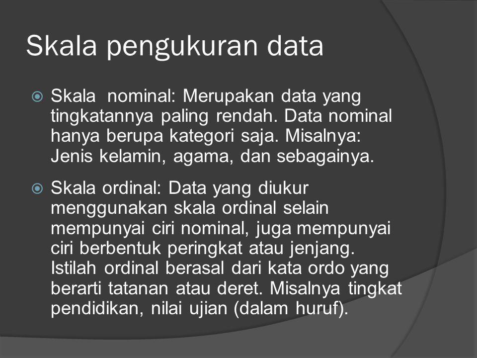  Skala nominal: Merupakan data yang tingkatannya paling rendah. Data nominal hanya berupa kategori saja. Misalnya: Jenis kelamin, agama, dan sebagain