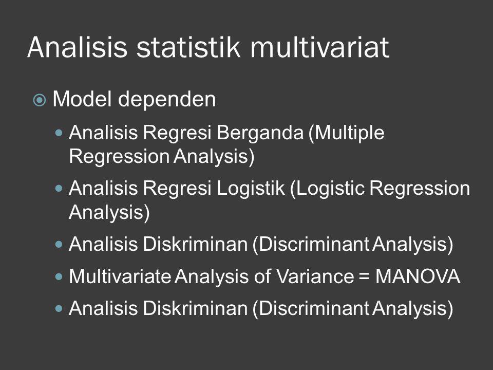 Analisis statistik multivariat  Model dependen  Analisis Regresi Berganda (Multiple Regression Analysis)  Analisis Regresi Logistik (Logistic Regre