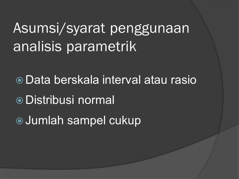Asumsi/syarat penggunaan analisis parametrik  Data berskala interval atau rasio  Distribusi normal  Jumlah sampel cukup