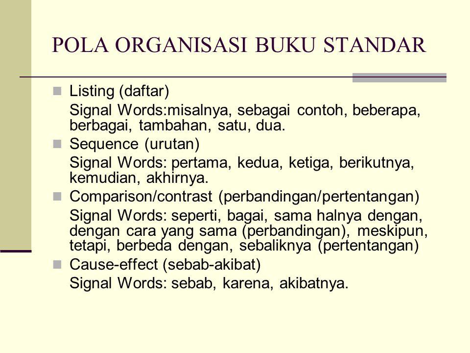 POLA ORGANISASI BUKU STANDAR  Listing (daftar) Signal Words:misalnya, sebagai contoh, beberapa, berbagai, tambahan, satu, dua.  Sequence (urutan) Si