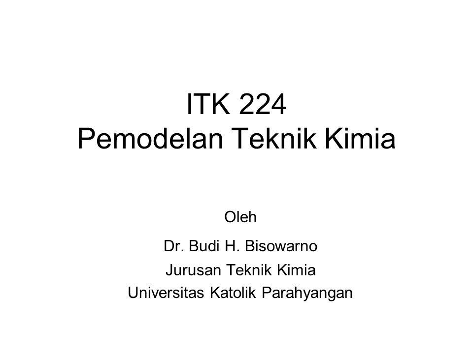 ITK 224 Pemodelan Teknik Kimia Oleh Dr. Budi H. Bisowarno Jurusan Teknik Kimia Universitas Katolik Parahyangan