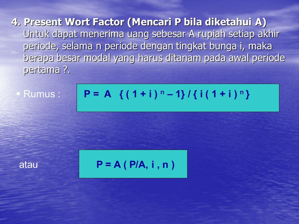 4. Present Wort Factor (Mencari P bila diketahui A) Untuk dapat menerima uang sebesar A rupiah setiap akhir periode, selama n periode dengan tingkat b